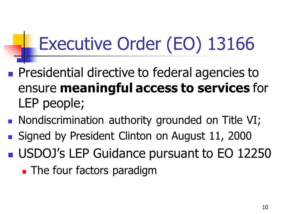 10 Executive Order (EO) 13166 Presidential directive to federal agencies to ensure meaningful access to services for LEP people; Nondiscrimination authority grounded on Title VI; Signed by President Clinton on August 11, 2000 USDOJs LEP Guidance pursuant to EO 12250 The four factors paradigm