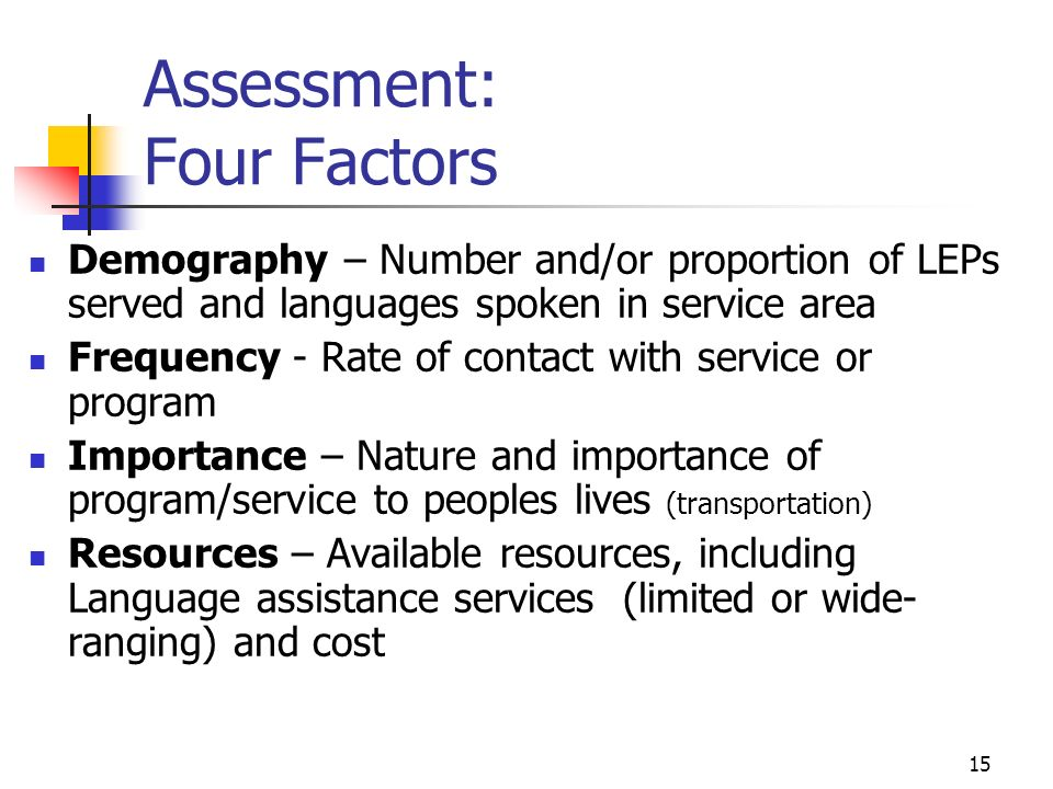 15 Assessment: Four Factors Demography – Number and/or proportion of LEPs served and languages spoken in service area Frequency - Rate of contact with service or program Importance – Nature and importance of program/service to peoples lives (transportation) Resources – Available resources, including Language assistance services (limited or wide- ranging) and cost