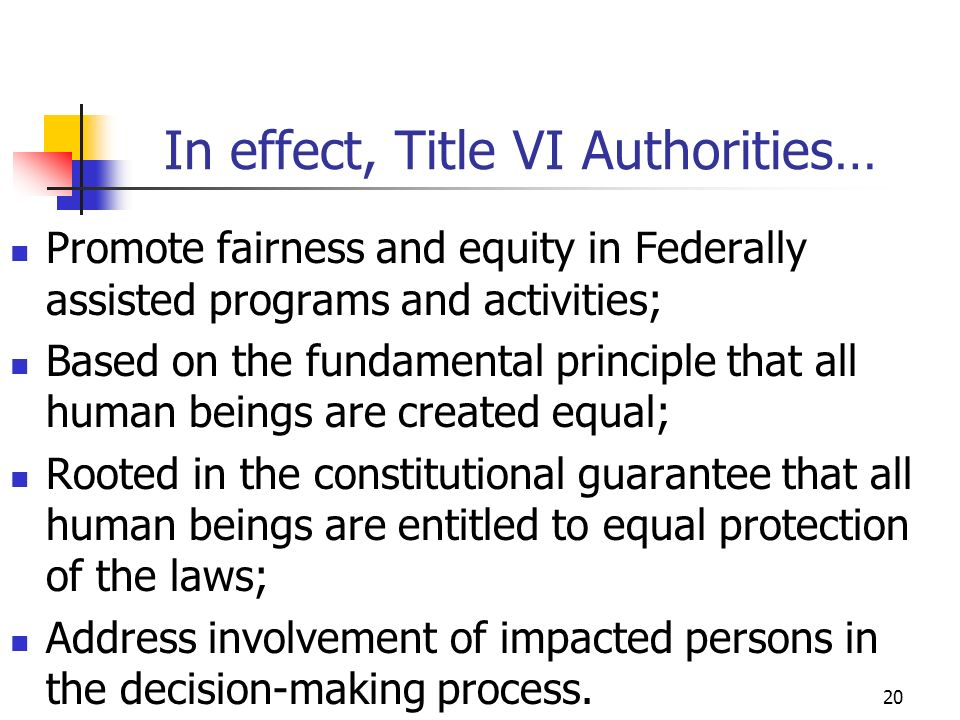 20 In effect, Title VI Authorities… Promote fairness and equity in Federally assisted programs and activities; Based on the fundamental principle that all human beings are created equal; Rooted in the constitutional guarantee that all human beings are entitled to equal protection of the laws; Address involvement of impacted persons in the decision-making process.