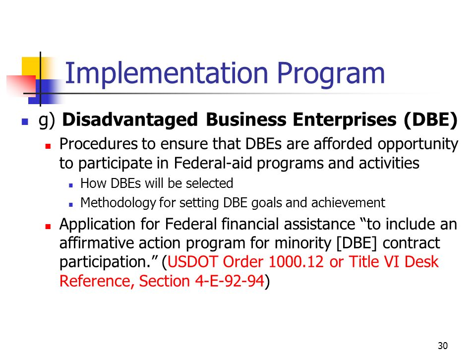 30 Implementation Program g) Disadvantaged Business Enterprises (DBE) Procedures to ensure that DBEs are afforded opportunity to participate in Federal-aid programs and activities How DBEs will be selected Methodology for setting DBE goals and achievement Application for Federal financial assistance to include an affirmative action program for minority [DBE] contract participation.