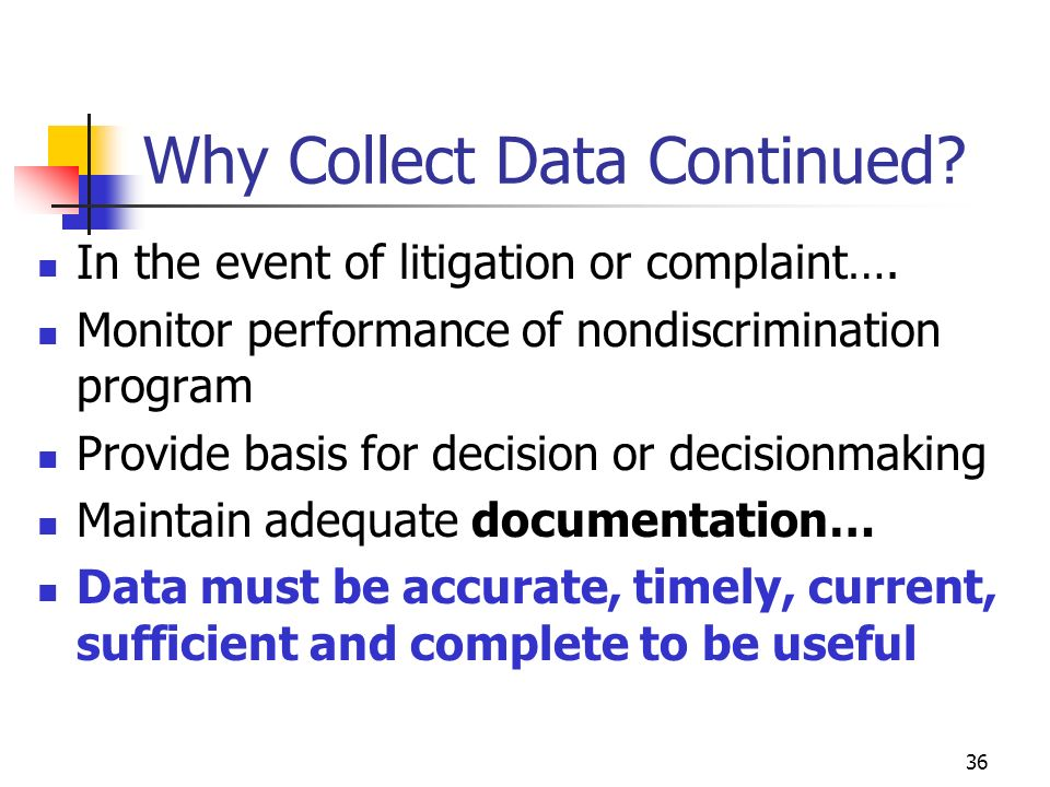 36 Why Collect Data Continued. In the event of litigation or complaint….