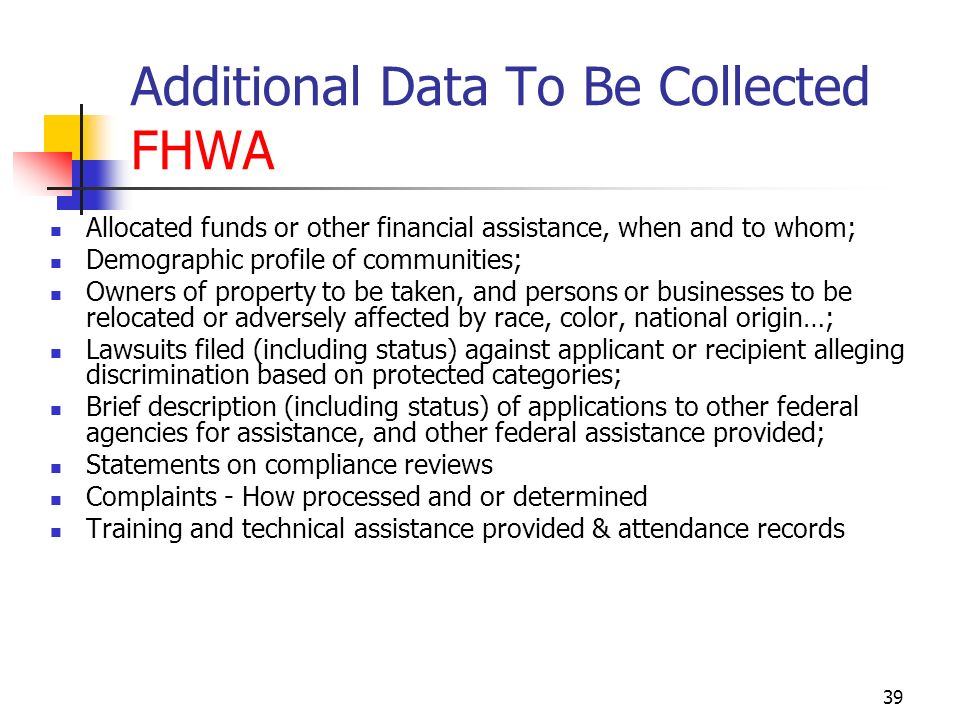 39 Additional Data To Be Collected FHWA Allocated funds or other financial assistance, when and to whom; Demographic profile of communities; Owners of property to be taken, and persons or businesses to be relocated or adversely affected by race, color, national origin…; Lawsuits filed (including status) against applicant or recipient alleging discrimination based on protected categories; Brief description (including status) of applications to other federal agencies for assistance, and other federal assistance provided; Statements on compliance reviews Complaints - How processed and or determined Training and technical assistance provided & attendance records