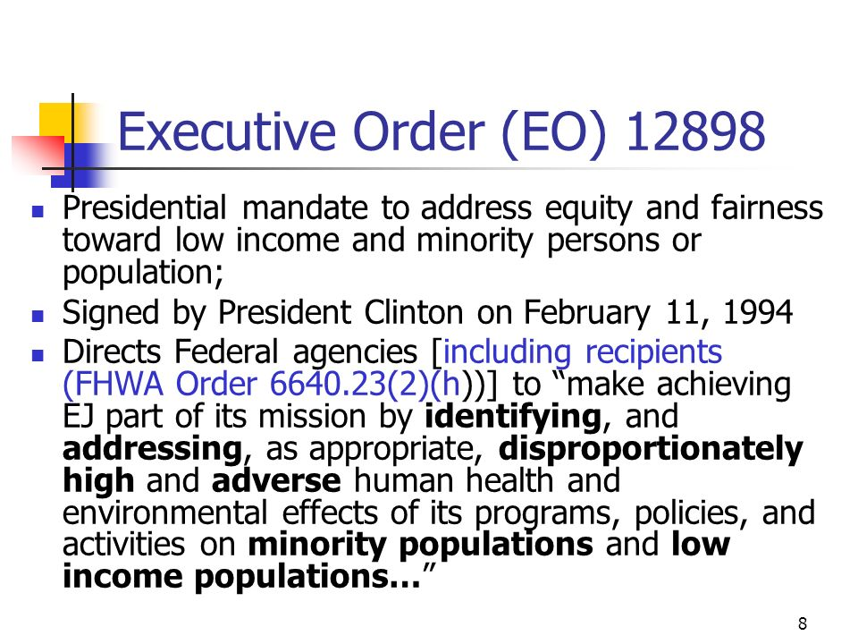 8 Executive Order (EO) 12898 Presidential mandate to address equity and fairness toward low income and minority persons or population; Signed by President Clinton on February 11, 1994 Directs Federal agencies [including recipients (FHWA Order 6640.23(2)(h))] to make achieving EJ part of its mission by identifying, and addressing, as appropriate, disproportionately high and adverse human health and environmental effects of its programs, policies, and activities on minority populations and low income populations…