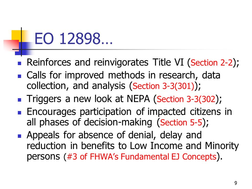 9 EO 12898… Reinforces and reinvigorates Title VI ( Section 2-2 ); Calls for improved methods in research, data collection, and analysis ( Section 3-3(301) ); Triggers a new look at NEPA ( Section 3-3(302 ); Encourages participation of impacted citizens in all phases of decision-making ( Section 5-5 ); Appeals for absence of denial, delay and reduction in benefits to Low Income and Minority persons (#3 of FHWAs Fundamental EJ Concepts ).