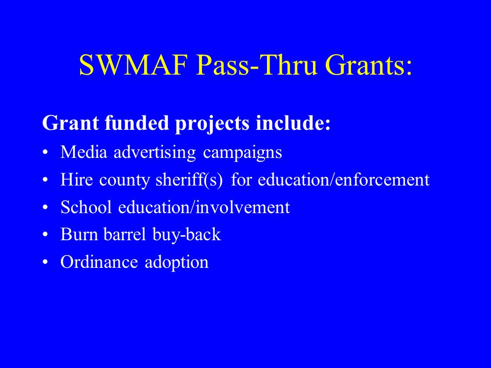 SWMAF Pass-Thru Grants: Grant funded projects include: Media advertising campaigns Hire county sheriff(s) for education/enforcement School education/involvement Burn barrel buy-back Ordinance adoption