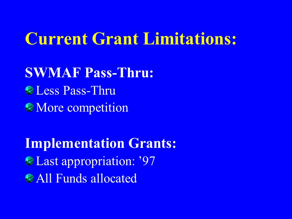 Current Grant Limitations: SWMAF Pass-Thru: Less Pass-Thru More competition Implementation Grants: Last appropriation: 97 All Funds allocated