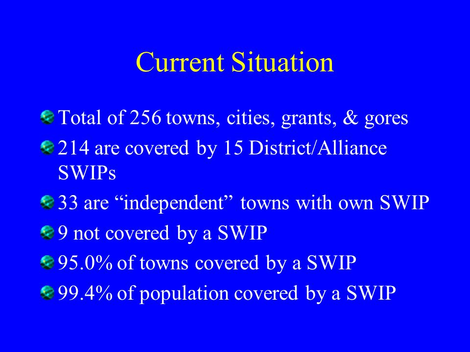 Current Situation Total of 256 towns, cities, grants, & gores 214 are covered by 15 District/Alliance SWIPs 33 are independent towns with own SWIP 9 not covered by a SWIP 95.0% of towns covered by a SWIP 99.4% of population covered by a SWIP