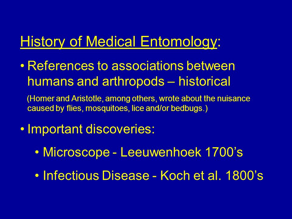 History of Medical Entomology - 2: Mosquitoes (Culex pipiens) and filarial worms (Wuchereria bancrofti) - Manson, 1877 Tick (Boophilus annulatus) and Texas cattle fever (piroplasmosis) transmission - Smith & Kilborne, 1891 Mosquito (Aedes aegypti) and yellow fever virus - Finlay, Reed, Carroll, Agramonte and Lazear, 1900 Trypanosomes in cattle blood - Bruce, 1895 Tsetse fly (Glossina sp.) transmission of trypanosomes - Bruce, 1896 Tsetse fly transmission of trypanosomes to humans (African Sleeping Sickness) - Bruce, 1903