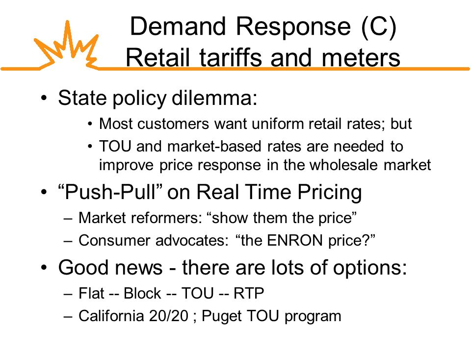 Demand Response (C) Retail tariffs and meters State policy dilemma: Most customers want uniform retail rates; but TOU and market-based rates are needed to improve price response in the wholesale market Push-Pull on Real Time Pricing –Market reformers: show them the price –Consumer advocates: the ENRON price.