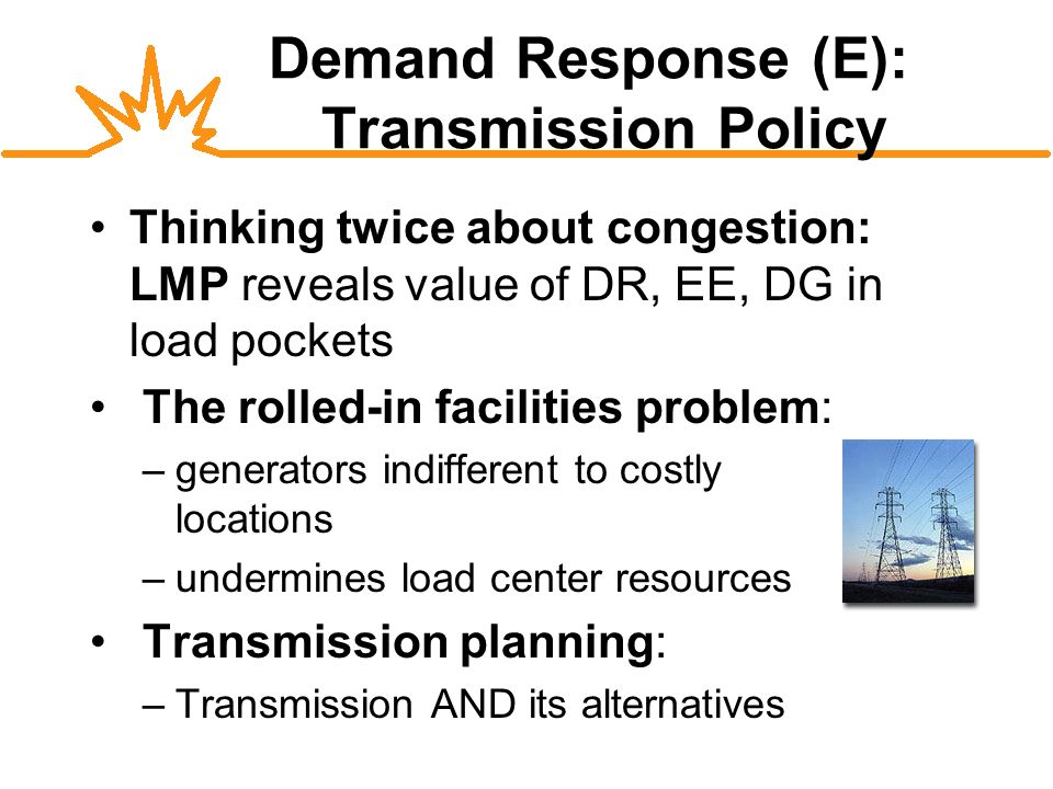 Demand Response (E): Transmission Policy Thinking twice about congestion: LMP reveals value of DR, EE, DG in load pockets The rolled-in facilities problem: –generators indifferent to costly locations –undermines load center resources Transmission planning: –Transmission AND its alternatives