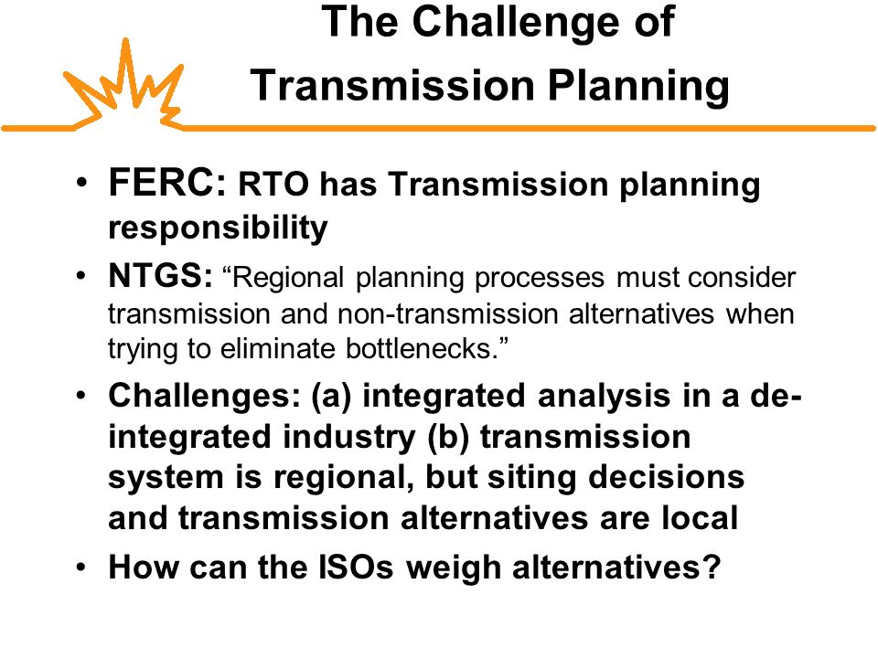The Challenge of Transmission Planning FERC: RTO has Transmission planning responsibility NTGS: Regional planning processes must consider transmission and non-transmission alternatives when trying to eliminate bottlenecks.