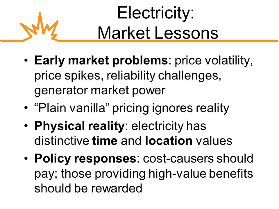 Electricity: Market Lessons Early market problems: price volatility, price spikes, reliability challenges, generator market power Plain vanilla pricing ignores reality Physical reality: electricity has distinctive time and location values Policy responses: cost-causers should pay; those providing high-value benefits should be rewarded