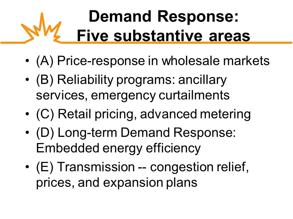 Demand Response: Five substantive areas (A) Price-response in wholesale markets (B) Reliability programs: ancillary services, emergency curtailments (C) Retail pricing, advanced metering (D) Long-term Demand Response: Embedded energy efficiency (E) Transmission -- congestion relief, prices, and expansion plans