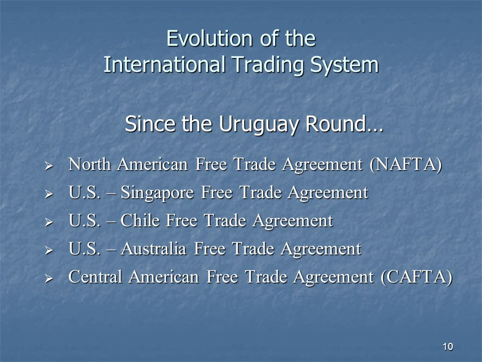 10 Evolution of the International Trading System Since the Uruguay Round… North American Free Trade Agreement (NAFTA) North American Free Trade Agreement (NAFTA) U.S.