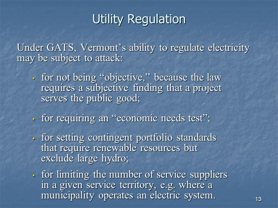 13 Utility Regulation Under GATS, Vermonts ability to regulate electricity may be subject to attack: for not being objective, because the law requires