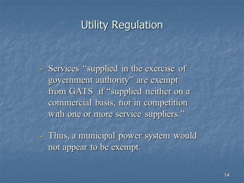 14 Utility Regulation Services supplied in the exercise of government authority are exempt from GATS if supplied neither on a commercial basis, nor in competition with one or more service suppliers.