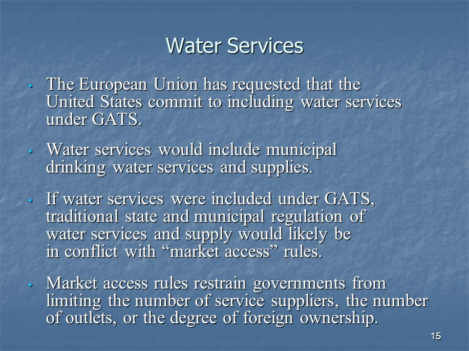 15 Water Services The European Union has requested that the United States commit to including water services under GATS.