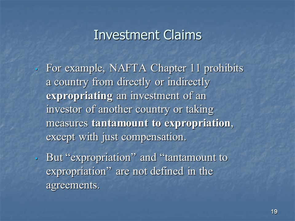 19 Investment Claims For example, NAFTA Chapter 11 prohibits a country from directly or indirectly expropriating an investment of an investor of anoth