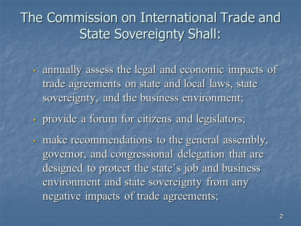 2 The Commission on International Trade and State Sovereignty Shall: annually assess the legal and economic impacts of trade agreements on state and local laws, state sovereignty, and the business environment; annually assess the legal and economic impacts of trade agreements on state and local laws, state sovereignty, and the business environment; provide a forum for citizens and legislators; provide a forum for citizens and legislators; make recommendations to the general assembly, governor, and congressional delegation that are designed to protect the states job and business environment and state sovereignty from any negative impacts of trade agreements; make recommendations to the general assembly, governor, and congressional delegation that are designed to protect the states job and business environment and state sovereignty from any negative impacts of trade agreements;