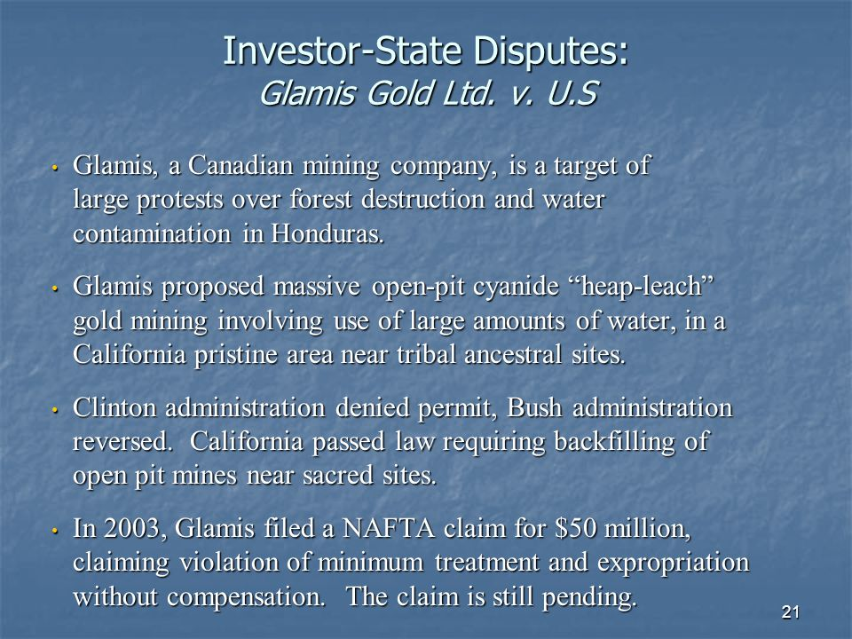 21 Investor-State Disputes: Glamis Gold Ltd. v. U.S Glamis, a Canadian mining company, is a target of large protests over forest destruction and water
