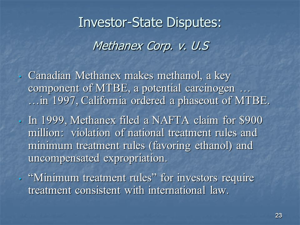 23 Investor-State Disputes: Methanex Corp. v. U.S Canadian Methanex makes methanol, a key component of MTBE, a potential carcinogen … …in 1997, Califo