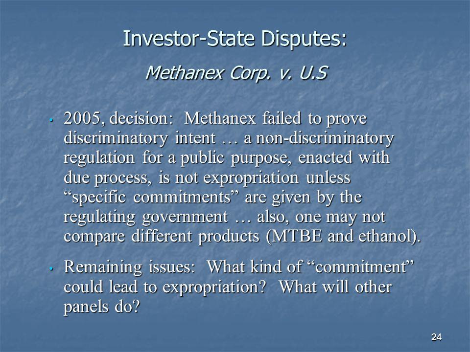 24 Investor-State Disputes: Methanex Corp. v. U.S 2005, decision: Methanex failed to prove discriminatory intent … a non-discriminatory regulation for