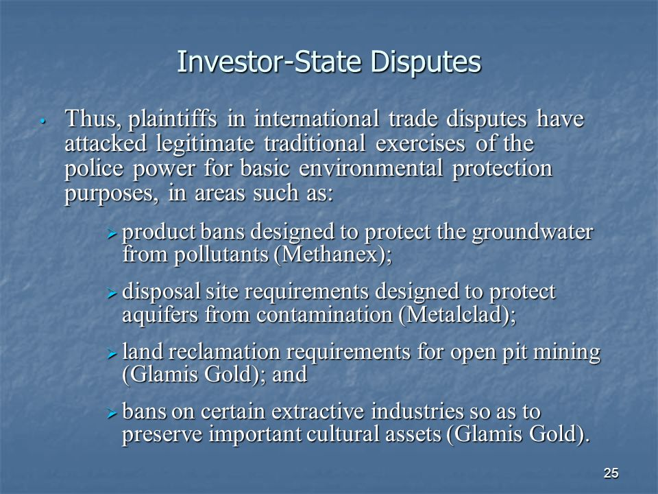 25 Investor-State Disputes Thus, plaintiffs in international trade disputes have attacked legitimate traditional exercises of the police power for basic environmental protection purposes, in areas such as: Thus, plaintiffs in international trade disputes have attacked legitimate traditional exercises of the police power for basic environmental protection purposes, in areas such as: product bans designed to protect the groundwater from pollutants (Methanex); product bans designed to protect the groundwater from pollutants (Methanex); disposal site requirements designed to protect aquifers from contamination (Metalclad); disposal site requirements designed to protect aquifers from contamination (Metalclad); land reclamation requirements for open pit mining (Glamis Gold); and land reclamation requirements for open pit mining (Glamis Gold); and bans on certain extractive industries so as to preserve important cultural assets (Glamis Gold).