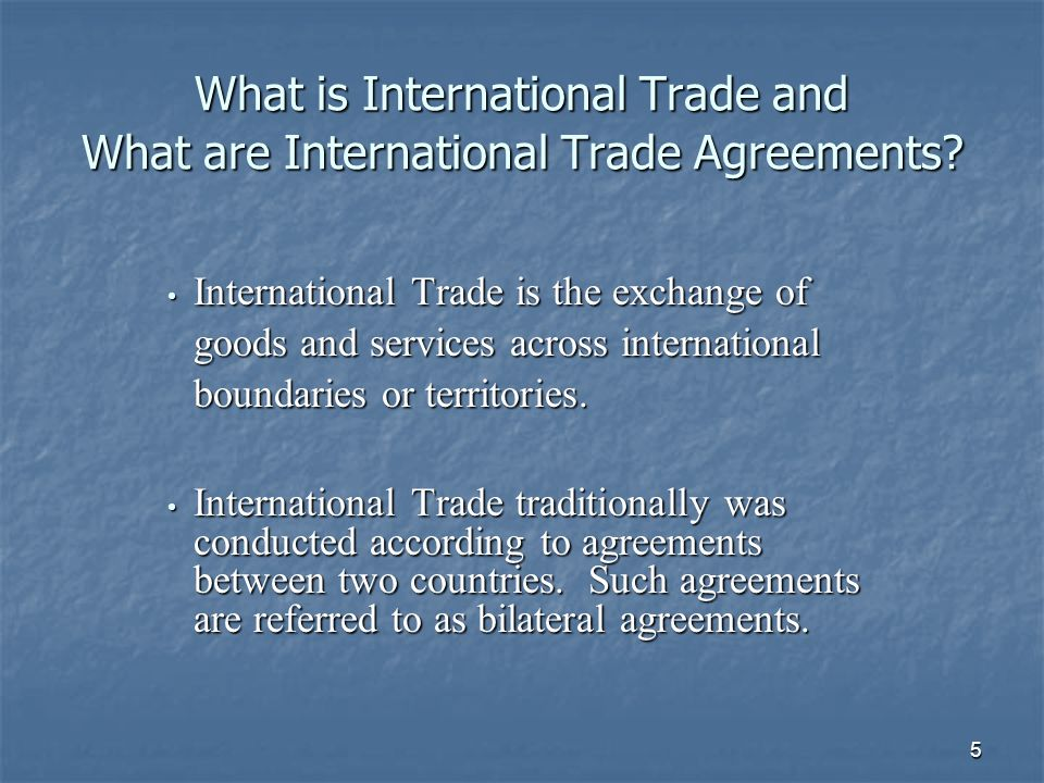 5 What is International Trade and What are International Trade Agreements? International Trade is the exchange of goods and services across internatio