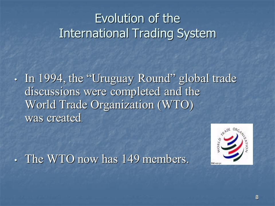8 Evolution of the International Trading System In 1994, the Uruguay Round global trade discussions were completed and the World Trade Organization (W