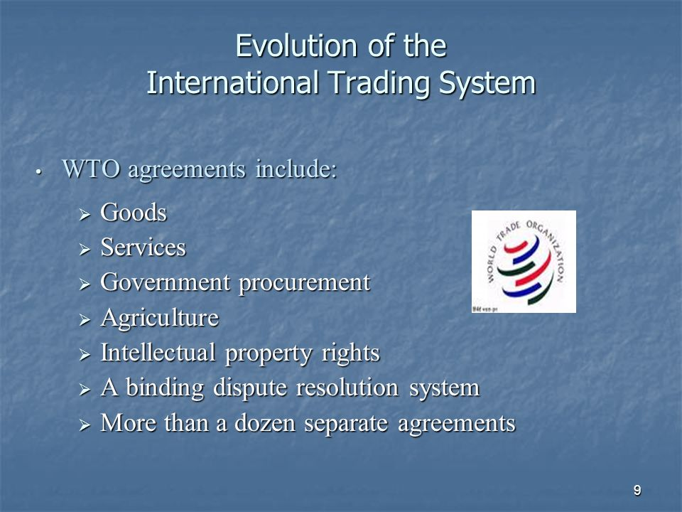 9 Evolution of the International Trading System WTO agreements include: WTO agreements include: Goods Goods Services Services Government procurement Government procurement Agriculture Agriculture Intellectual property rights Intellectual property rights A binding dispute resolution system A binding dispute resolution system More than a dozen separate agreements More than a dozen separate agreements