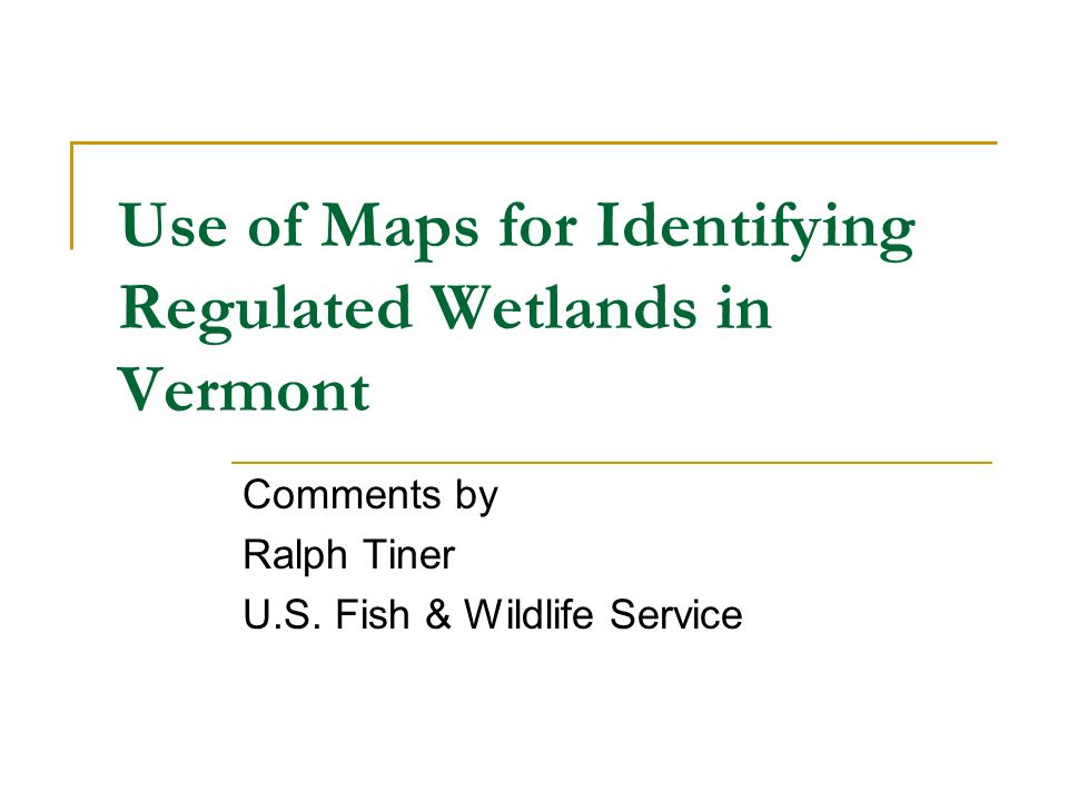 Use of Maps for Identifying Regulated Wetlands in Vermont Comments by Ralph Tiner U.S.