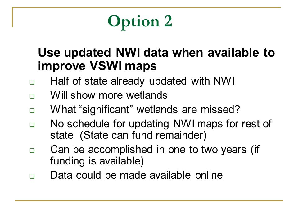 Option 2 Use updated NWI data when available to improve VSWI maps Half of state already updated with NWI Will show more wetlands What significant wetlands are missed.