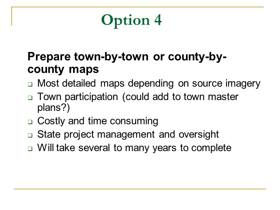 Option 4 Prepare town-by-town or county-by- county maps Most detailed maps depending on source imagery Town participation (could add to town master plans ) Costly and time consuming State project management and oversight Will take several to many years to complete