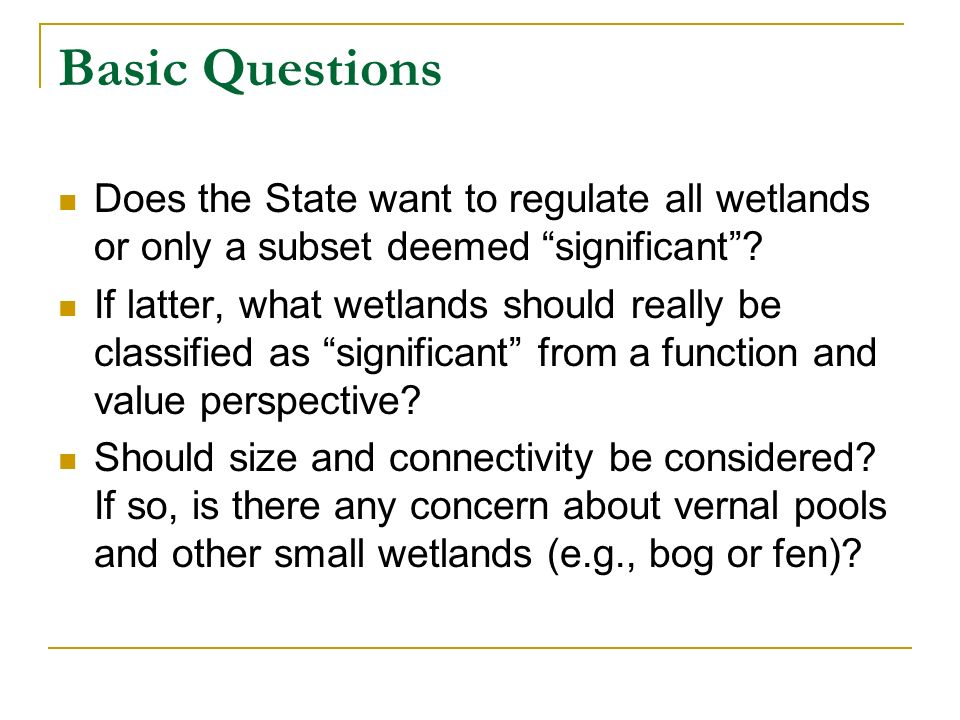 Basic Questions Does the State want to regulate all wetlands or only a subset deemed significant? If latter, what wetlands should really be classified