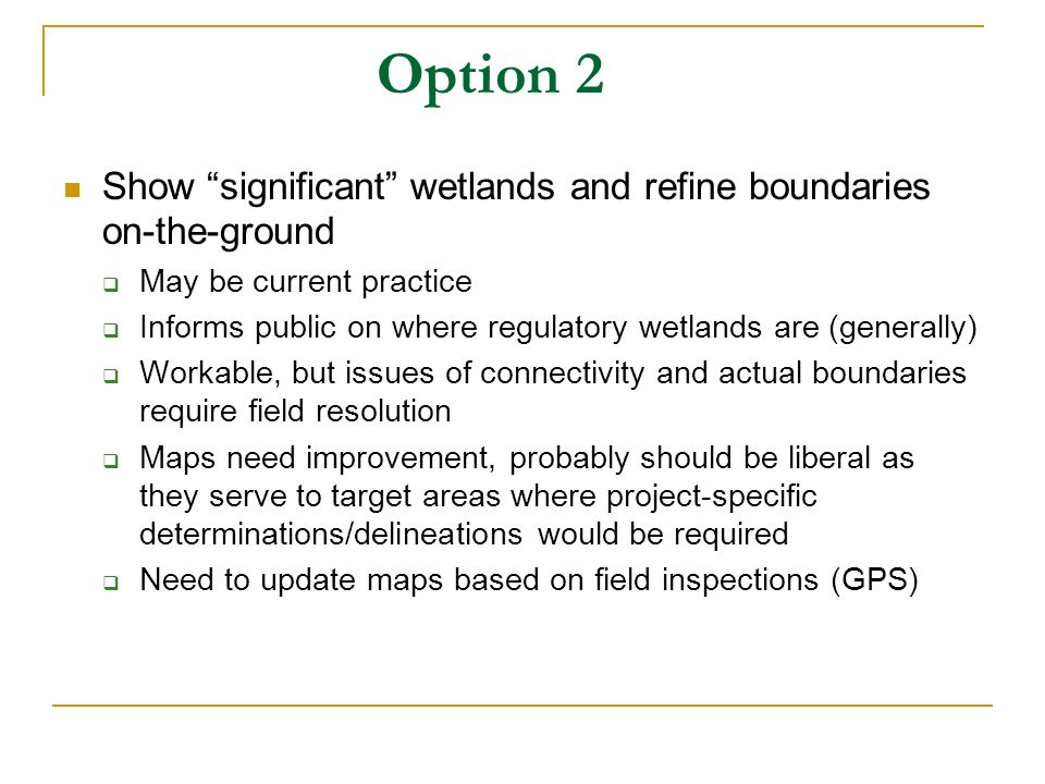 Option 2 Show significant wetlands and refine boundaries on-the-ground May be current practice Informs public on where regulatory wetlands are (generally) Workable, but issues of connectivity and actual boundaries require field resolution Maps need improvement, probably should be liberal as they serve to target areas where project-specific determinations/delineations would be required Need to update maps based on field inspections (GPS)