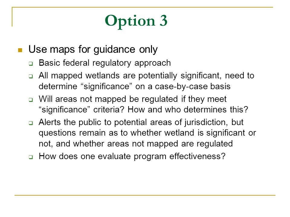 Option 3 Use maps for guidance only Basic federal regulatory approach All mapped wetlands are potentially significant, need to determine significance on a case-by-case basis Will areas not mapped be regulated if they meet significance criteria.