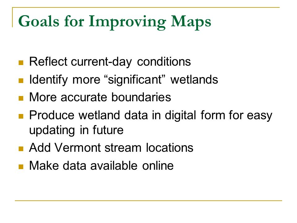 Goals for Improving Maps Reflect current-day conditions Identify more significant wetlands More accurate boundaries Produce wetland data in digital fo