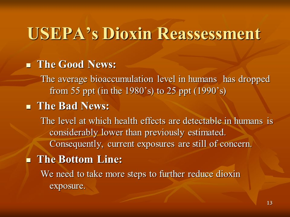13 USEPAs Dioxin Reassessment The Good News: The Good News: The average bioaccumulation level in humans has dropped from 55 ppt (in the 1980s) to 25 ppt (1990s) The Bad News: The Bad News: The level at which health effects are detectable in humans is considerably lower than previously estimated.