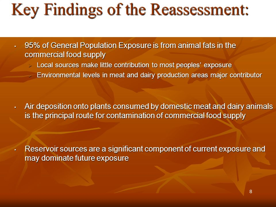 Key Findings of the Reassessment: Key Findings of the Reassessment: 95% of General Population Exposure is from animal fats in the commercial food supply 95% of General Population Exposure is from animal fats in the commercial food supply Local sources make little contribution to most peoples exposure Local sources make little contribution to most peoples exposure Environmental levels in meat and dairy production areas major contributor Environmental levels in meat and dairy production areas major contributor Air deposition onto plants consumed by domestic meat and dairy animals is the principal route for contamination of commercial food supply Air deposition onto plants consumed by domestic meat and dairy animals is the principal route for contamination of commercial food supply Reservoir sources are a significant component of current exposure and may dominate future exposure Reservoir sources are a significant component of current exposure and may dominate future exposure 8