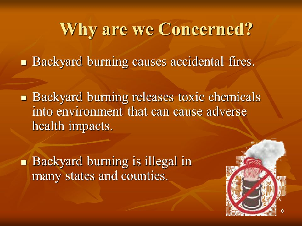 9 Why are we Concerned. Backyard burning causes accidental fires.