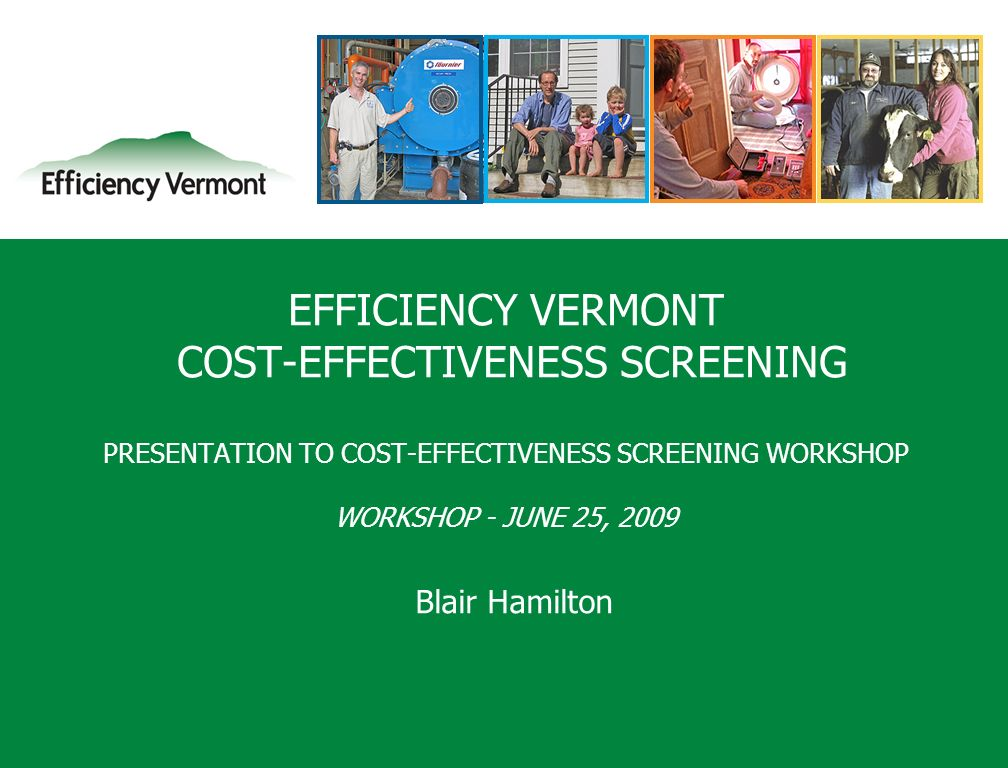 1 EFFICIENCY VERMONT COST-EFFECTIVENESS SCREENING PRESENTATION TO COST-EFFECTIVENESS SCREENING WORKSHOP WORKSHOP - JUNE 25, 2009 Blair Hamilton