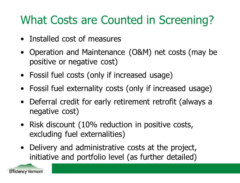 10 What Costs are Counted in Screening? Installed cost of measures Operation and Maintenance (O&M) net costs (may be positive or negative cost) Fossil