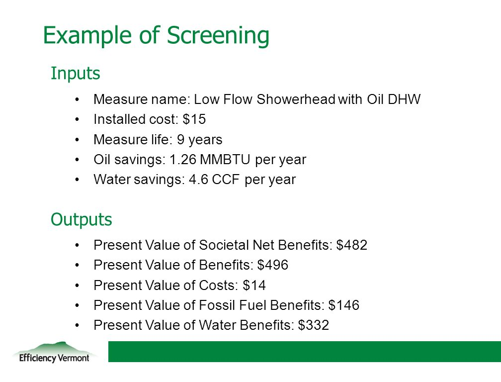 11 Example of Screening Inputs Measure name: Low Flow Showerhead with Oil DHW Installed cost: $15 Measure life: 9 years Oil savings: 1.26 MMBTU per year Water savings: 4.6 CCF per year Outputs Present Value of Societal Net Benefits: $482 Present Value of Benefits: $496 Present Value of Costs: $14 Present Value of Fossil Fuel Benefits: $146 Present Value of Water Benefits: $332