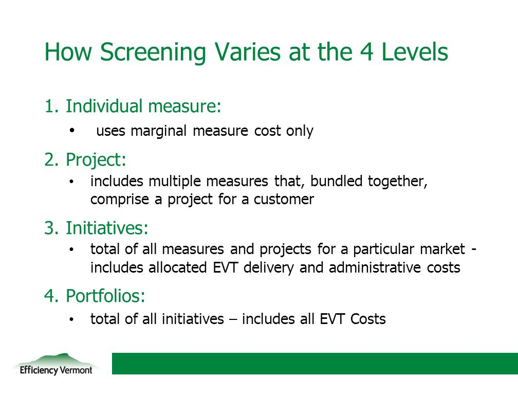 13 How Screening Varies at the 4 Levels 1.Individual measure: uses marginal measure cost only 2.Project: includes multiple measures that, bundled together, comprise a project for a customer 3.Initiatives: total of all measures and projects for a particular market - includes allocated EVT delivery and administrative costs 4.Portfolios: total of all initiatives – includes all EVT Costs