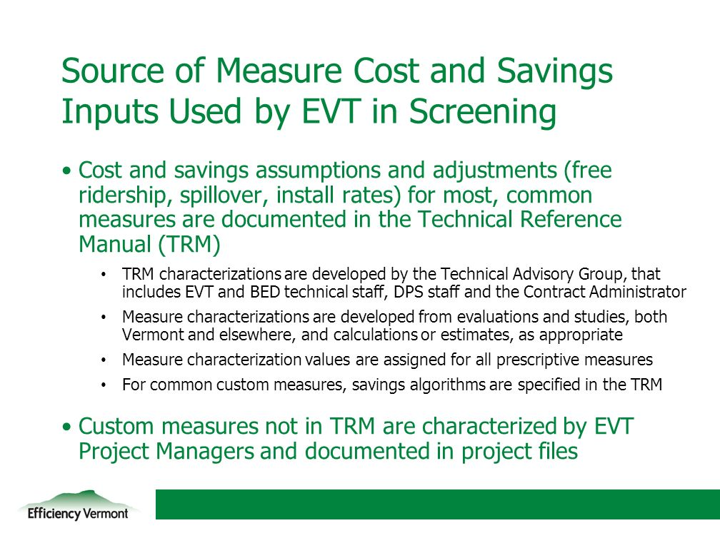 14 Source of Measure Cost and Savings Inputs Used by EVT in Screening Cost and savings assumptions and adjustments (free ridership, spillover, install rates) for most, common measures are documented in the Technical Reference Manual (TRM) TRM characterizations are developed by the Technical Advisory Group, that includes EVT and BED technical staff, DPS staff and the Contract Administrator Measure characterizations are developed from evaluations and studies, both Vermont and elsewhere, and calculations or estimates, as appropriate Measure characterization values are assigned for all prescriptive measures For common custom measures, savings algorithms are specified in the TRM Custom measures not in TRM are characterized by EVT Project Managers and documented in project files