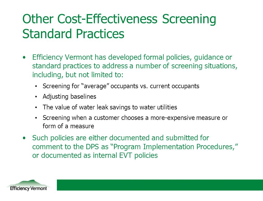15 Other Cost-Effectiveness Screening Standard Practices Efficiency Vermont has developed formal policies, guidance or standard practices to address a number of screening situations, including, but not limited to: Screening for average occupants vs.