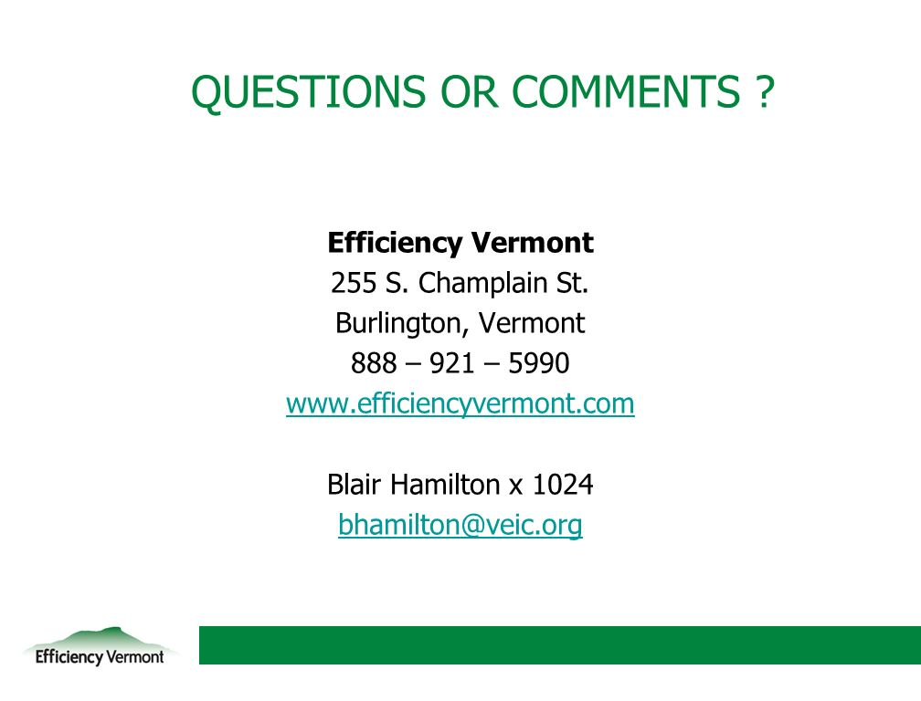 20 QUESTIONS OR COMMENTS ? Efficiency Vermont 255 S. Champlain St. Burlington, Vermont 888 – 921 – 5990 www.efficiencyvermont.com Blair Hamilton x 102