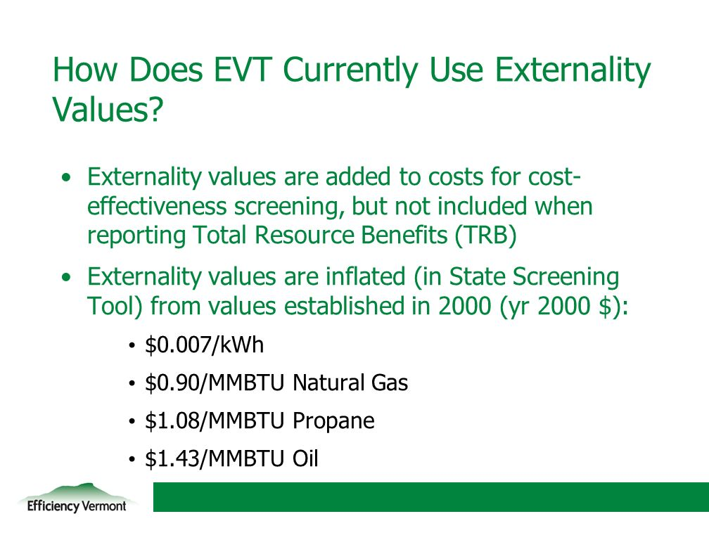 7 Externality values are added to costs for cost- effectiveness screening, but not included when reporting Total Resource Benefits (TRB) Externality values are inflated (in State Screening Tool) from values established in 2000 (yr 2000 $): $0.007/kWh $0.90/MMBTU Natural Gas $1.08/MMBTU Propane $1.43/MMBTU Oil How Does EVT Currently Use Externality Values