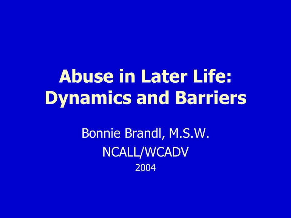 Abuse in Later Life: Dynamics and Barriers Bonnie Brandl, M.S.W. NCALL/WCADV 2004