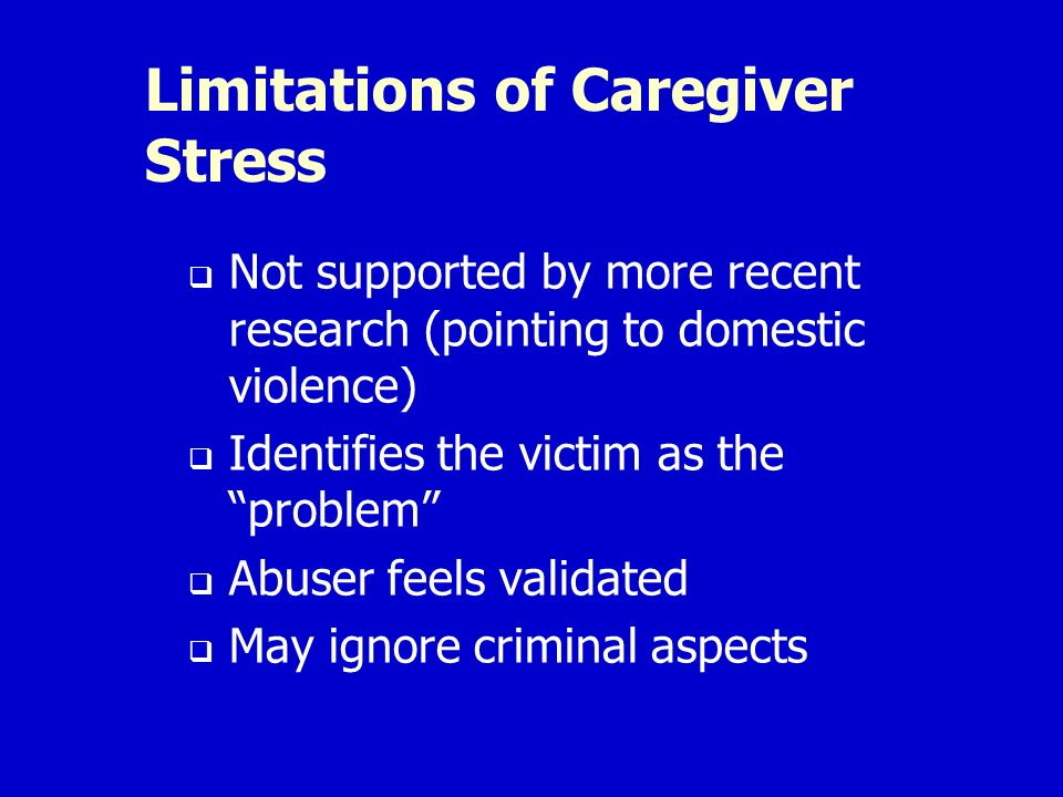 Limitations of Caregiver Stress Not supported by more recent research (pointing to domestic violence) Identifies the victim as the problem Abuser feels validated May ignore criminal aspects